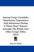 Among Congo Cannibals: Experiences, Impressions, and Adventures During a Thirty Years' Sojourn Amongst the Boloki and Other Congo Tribes (191 - Weeks, John H.