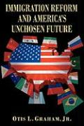 Immigration Reform and America's Unchosen Future - Graham, Otis L. , Jr.