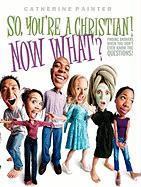 So, You're a Christian! Now What?: Finding Answers When You Don't Even Know the Questions! - Painter, Catherine
