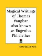 Magical Writings of Thomas Vaughan Also Known as Eugenius Philalethes