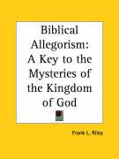 Biblical Allegorism: A Key to the Mysteries of the Kingdom of God