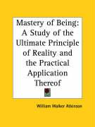 Mastery of Being: A Study of the Ultimate Principle of Reality and the Practical Application Thereof - Atkinson, William Walker