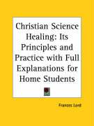Christian Science Healing: Its Principles and Practice with Full Explanations for Home Students - Lord, Frances
