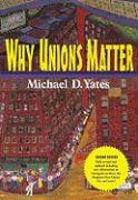 Why Unions Matter - Yates, Michael D.