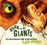 Born to Be Giants: How Baby Dinosaurs Grew to Rule the World