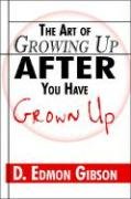 The Art of Growing Up After You Have Grown Up - Gibson, D. Edmon