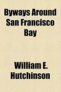 Byways Around San Francisco Bay - Hutchinson, William E.