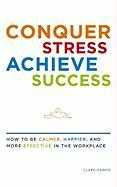 Conquer Stress, Achieve Success: How to Be Calmer, Happier, and More Effective in the Workplace - Harris, Clare