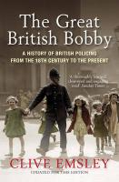 The Great British Bobby: A History of British Policing from the 18th Century to the Present