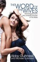The Word of the Wives: Monologues from the Unheard Women of the Bible - Guinness, Abby; Guinness, Michele