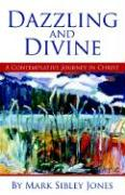 Dazzling and Divine: A Contemplative Journey in Christ