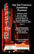 Gay San Francisco: Eyewitness Drummer Vol. 1 - A Memoir of the Sex, Art, Salon, Pop Culture War, and Gay History of Drummer Magazine: The