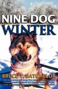 Nine Dog Winter: In 1980, Two Young Canadians Recruited Nine Rowdy Sled Dogs, and Headed Out Camping in the Yukon as Temperatures Plung