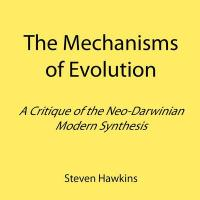 The Mechanisms of Evolution: A Critique of the Neo-Darwinian Modern Synthesis