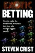 Exotic Betting: How to Make the Multihorse, Multirace Bets That Win Racing's Biggest Payoffs - Crist, Steven