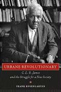 Urbane Revolutionary: C. L. R. James and the Struggle for a New Society - Rosengarten, Frank
