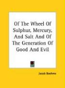 Of the Wheel of Sulphur, Mercury, and Salt and of the Generation of Good and Evil - Boehme, Jacob