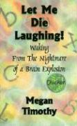 Let Me Die Laughing!: Waking From The Nightmare Of A Brain Explosion