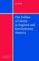 Politics of Liberty in England and Revolutionary America - Lee Ward