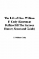 Life of Hon. William F. Cody (Known as Buffalo Bill The Famous Hunter, Scout and Guide) - F. William Cody