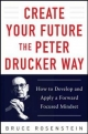 Create Your Future the Peter Drucker Way: Developing and Applying a Forward-Focused Mindset - Bruce Rosenstein