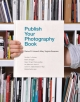 Publish Your Photography Book - Mary Swanson; Virginia Himes