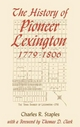 History of Pioneer Lexington, 1779-1806 - Charles R. Staples