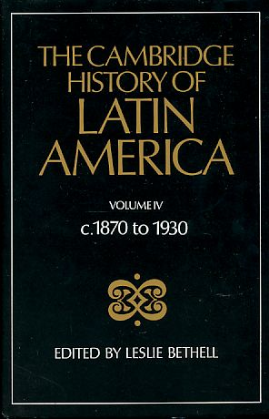 The Cambridge History of Latin America. Volume IV c. 1870 to 1930. - Bethell, Leslie (Ed.)