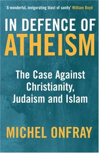 In Defence of Atheism: The Case Against Christianity, Judaism and Islam - Onfray, Michel