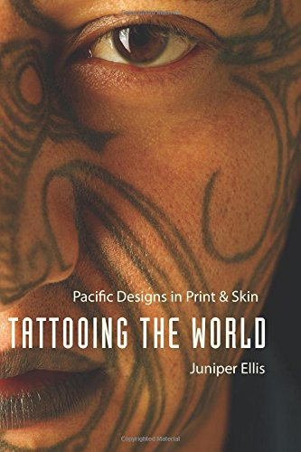 Tattooing the World: Pacific Designs in Print and Skin - Ellis, Juniper
