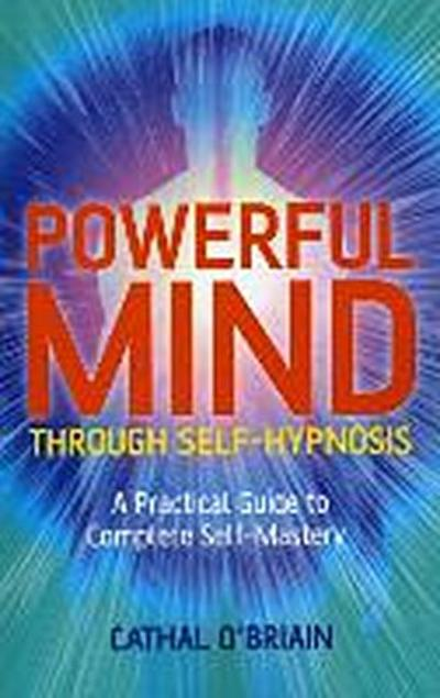 Powerful Mind Through Self-Hypnosis: A Practical Guide to Complete Self-Mastery - Cathal O'Briain