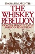 Whiskey Rebellion: Frontier Epilogue to the American Revolution - Thomas P. Slaughter
