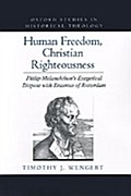 Human Freedom, Christian Righteousness: Philip Melanchthon`s Exegetical Dispute with Erasmus of Rotterdam - Timothy J. Wengert