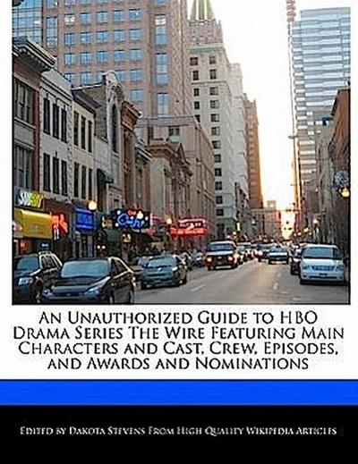 An Unauthorized Guide to HBO Drama Series the Wire Featuring Main Characters and Cast, Crew, Episodes, and Awards and Nominations - Dakota Stevens