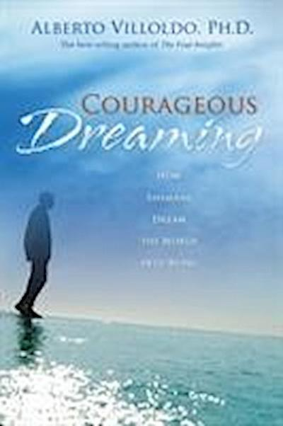 Courageous Dreaming: How Shamans Dream the World into Being - Alberto Villoldo Ph.D.