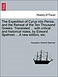 The Expedition of Cyrus into Persia  and the Retreat of the Ten Thousand Greeks. Translated ... with critical and historical notes, by Edward Spelman ... A new edition, etc. - Xenophon