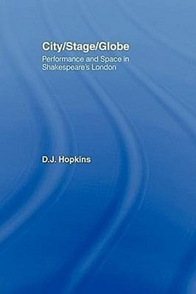 City/Stage/Globe: Performance and Space in Shakespeare's London - D. J. Hopkins