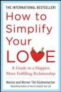How to Simplify Your Love: A Guide to a Happier, More Fulfilling Relationship - Werner Tiki Kustenmacher