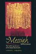 The Messiah Before Jesus: The Suffering Servant of the Dead Sea Scrolls (S.Mark Taper Foundation Book in Jewish Studies) - Israel Knohl