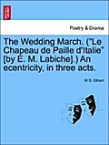 The Wedding March. (Le Chapeau de Paille d`Italie [by E. M. Labiche].) An ecentricity, in three acts. - W S. Gilbert