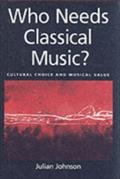Who Needs Classical Music?: Cultural Choice and Musical Value - Julian Johnson