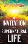 Invitation to the Supernatural Life - Michele Perry