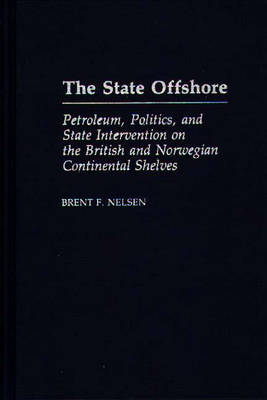 The State Offshore: Petroleum, Politics And State Intervention On The British And Norwegian Continental Shelve