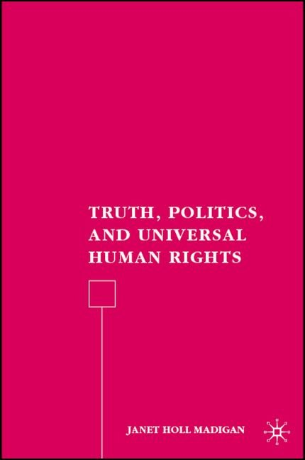 Truth, Politics, and Universal Human Rights - Janet Holl Madigan