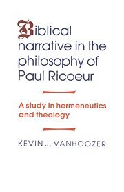 Biblical Narrative in the Philosophy of Paul Ricoeur: A Study in Hermeneutics and Theology - Professor Kevin J. Vanhoozer
