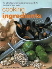 Cooking Ingredients . The Ultimate Photographic Reference Guide for Cooks and Food Lovers - Christine Ingram