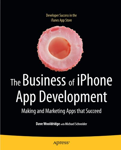 The Business of iPhone App Development: Making and Marketing Apps that Succeed - Dave Wooldridge; Michael Schneider