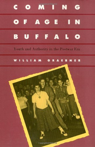 Coming of Age in Buffalo: Youth and Authority in the Postwar Era - William Graebner