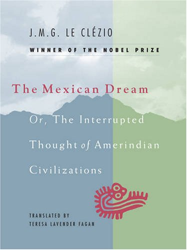 The Mexican Dream: Or, The Interrupted Thought of Amerindian Civilizations - J. M. G. Le Cl?zio
