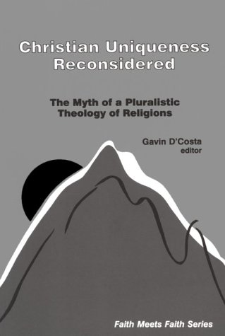 Christian Uniqueness Reconsidered: Myth of Pluralistic Theology of Religions (Faith Meets Faith Series in Interreligious Dialogue) - Gavin D'Costa